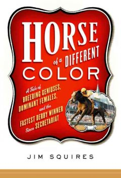 a tale of breeding geniuses, dominant females, and the fastest Derby winner since Secretariat / James D. Squires.